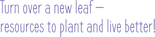 Turn over a new leaf - resources to plant and live better!